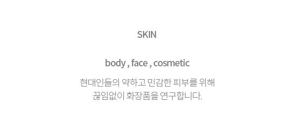 SKIN-현대인들의 약하고 민감한 피부를 위해 끊임없이 연구합니다.